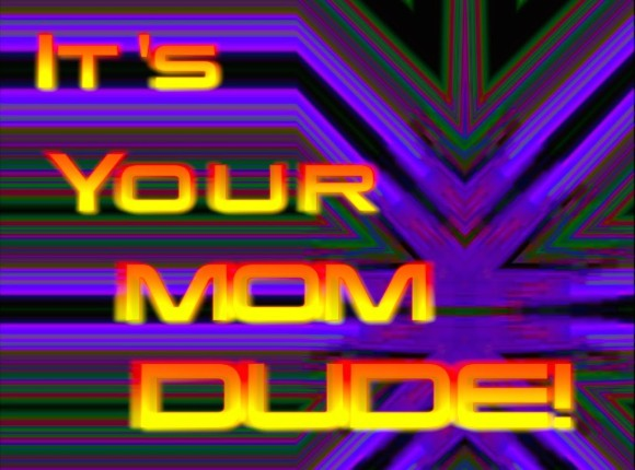 It's your mom dude