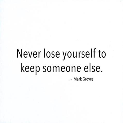Never lose yourself to keep someone else.